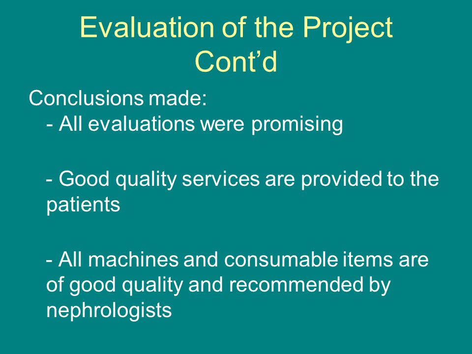 Evaluation of the Project Cont'd Conclusions made: - All evaluations were promising - Good quality services are provided to the patients - All machines and consumable items are of good quality and recommended by nephrologists
