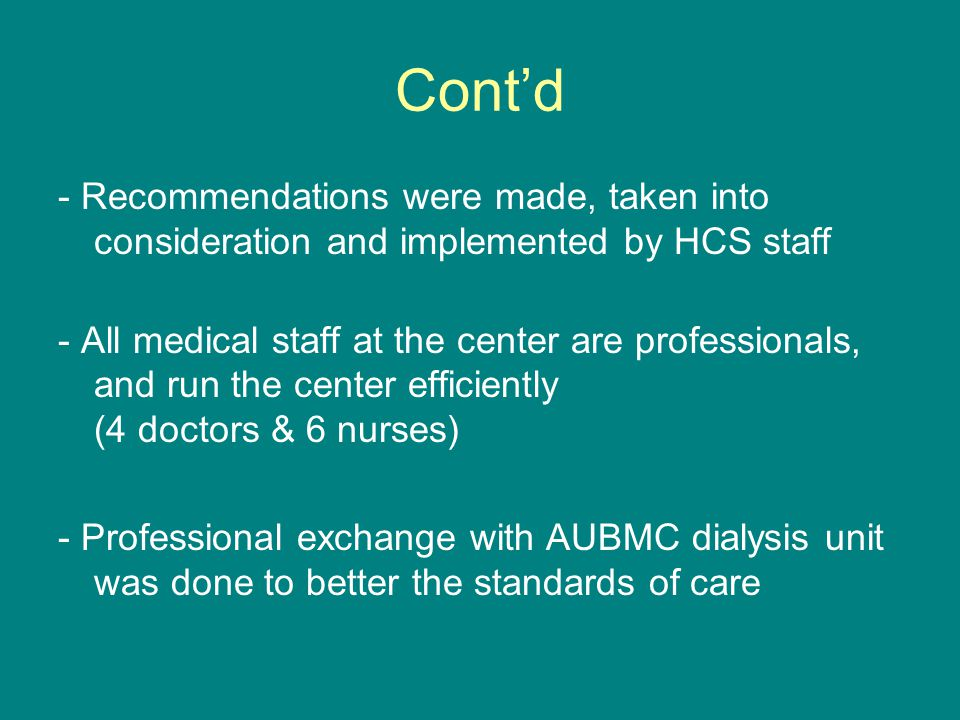 Cont'd - Recommendations were made, taken into consideration and implemented by HCS staff - All medical staff at the center are professionals, and run the center efficiently (4 doctors & 6 nurses) - Professional exchange with AUBMC dialysis unit was done to better the standards of care