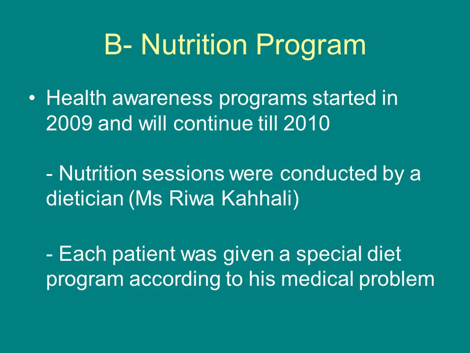 B- Nutrition Program Health awareness programs started in 2009 and will continue till 2010 - Nutrition sessions were conducted by a dietician (Ms Riwa Kahhali) - Each patient was given a special diet program according to his medical problem