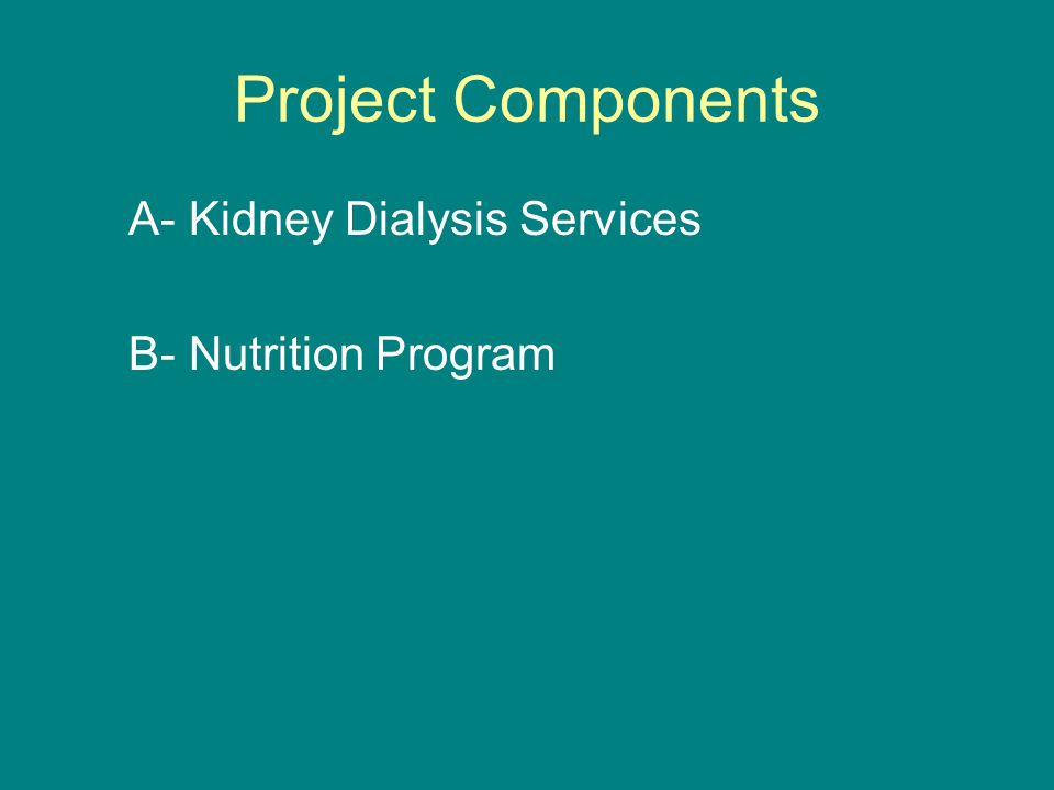 Project Components A- Kidney Dialysis Services B- Nutrition Program