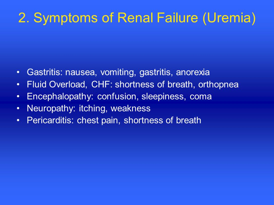 2. Symptoms of Renal Failure (Uremia) Gastritis: nausea, vomiting, gastritis, anorexia Fluid Overload, CHF: shortness of breath, orthopnea Encephalopa