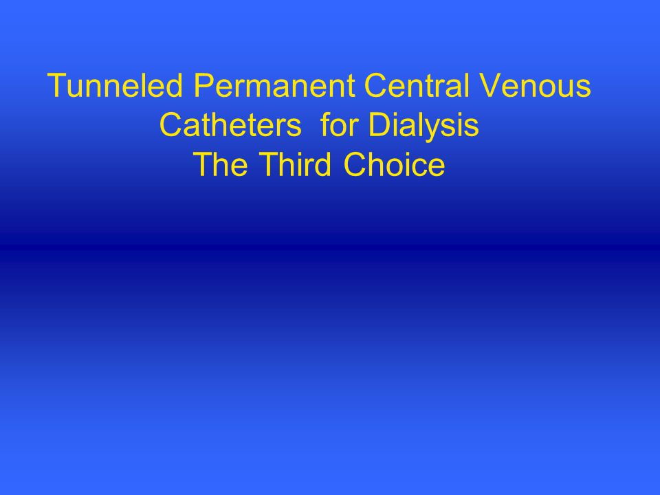 Tunneled Permanent Central Venous Catheters for Dialysis The Third Choice