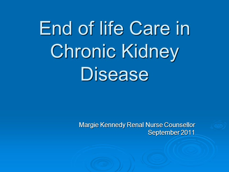 End of life Care in Chronic Kidney Disease Margie Kennedy Renal Nurse Counsellor September 2011