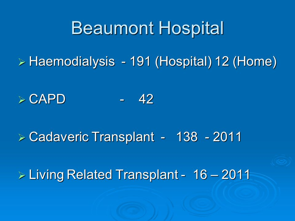 Beaumont Hospital  Haemodialysis - 191 (Hospital) 12 (Home)  CAPD - 42  Cadaveric Transplant - 138 - 2011  Living Related Transplant - 16 – 2011