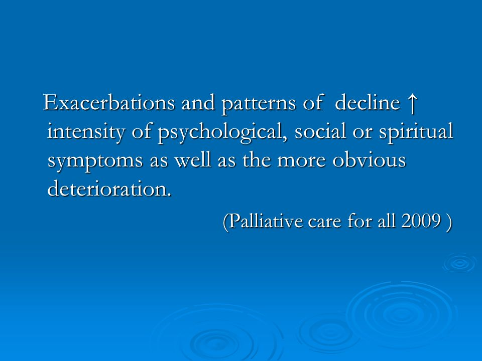 Exacerbations and patterns of decline ↑ intensity of psychological, social or spiritual symptoms as well as the more obvious deterioration.
