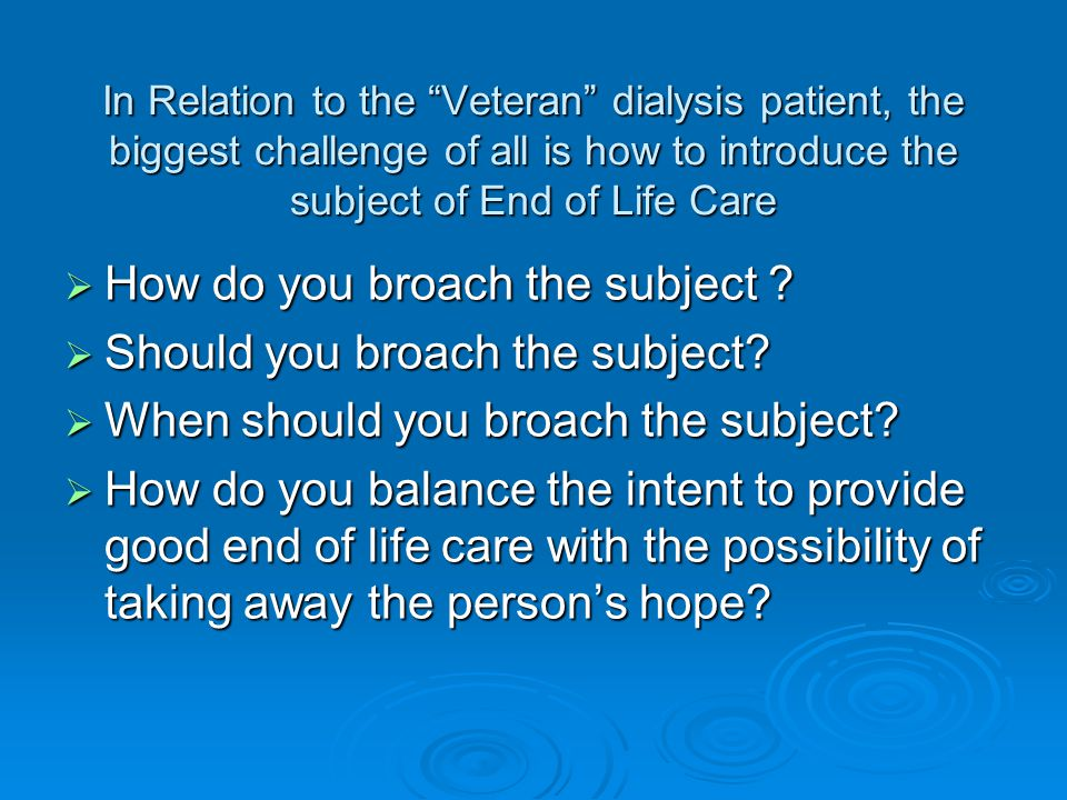In Relation to the Veteran dialysis patient, the biggest challenge of all is how to introduce the subject of End of Life Care  How do you broach the subject .