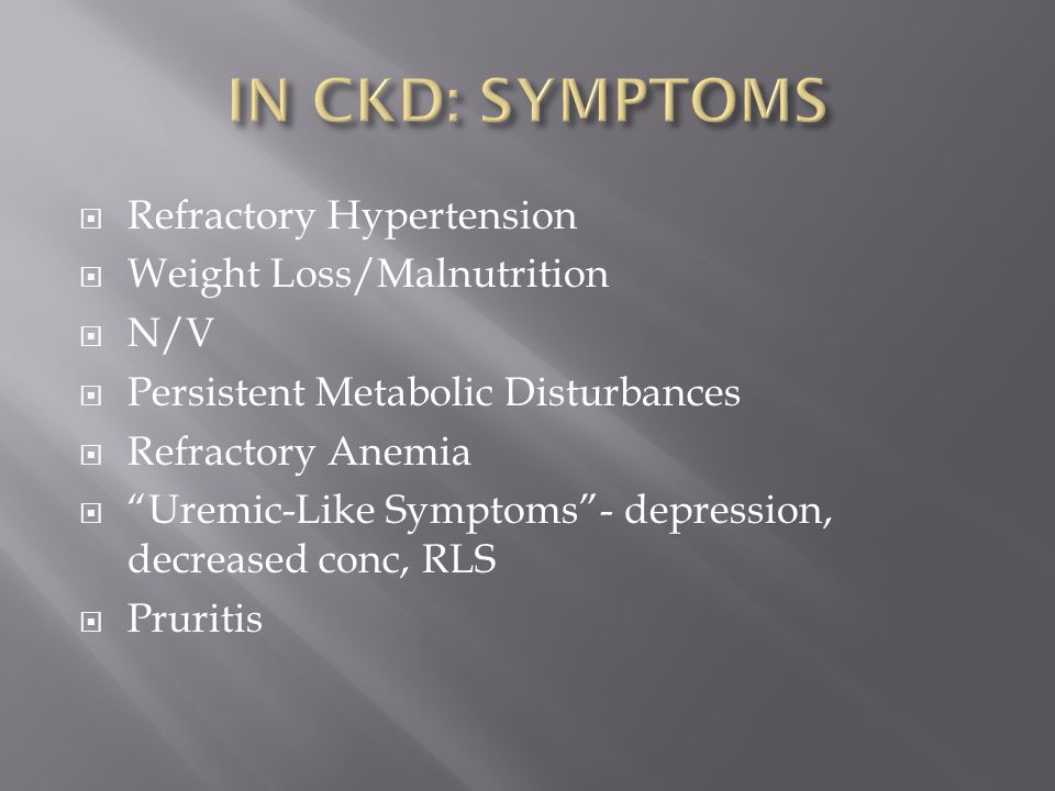  Refractory Hypertension  Weight Loss/Malnutrition  N/V  Persistent Metabolic Disturbances  Refractory Anemia  Uremic-Like Symptoms - depression, decreased conc, RLS  Pruritis