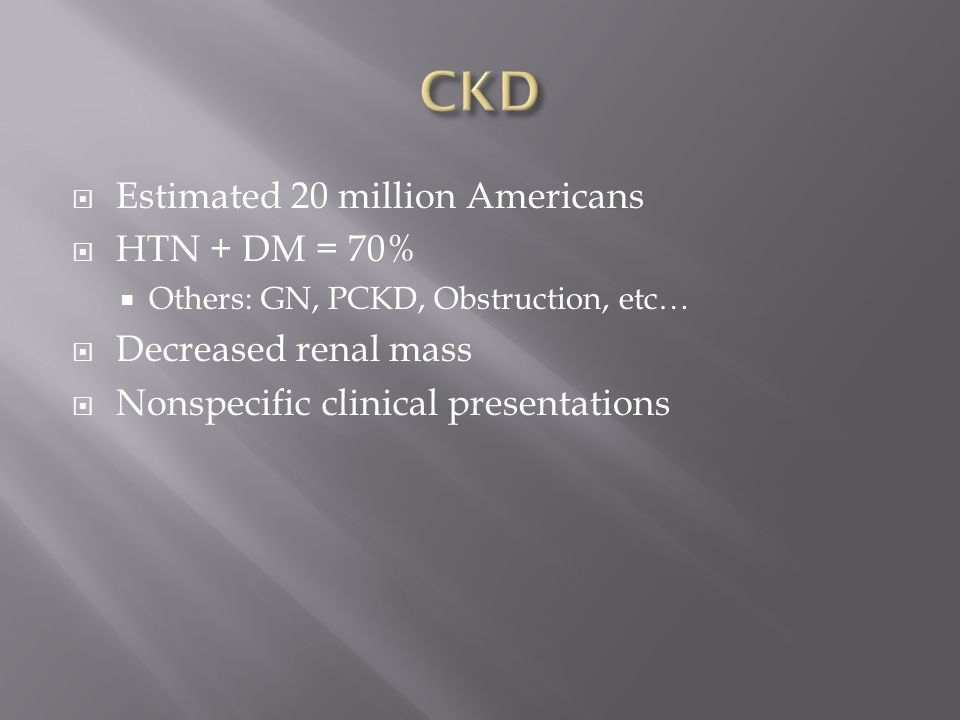  Estimated 20 million Americans  HTN + DM = 70%  Others: GN, PCKD, Obstruction, etc…  Decreased renal mass  Nonspecific clinical presentations