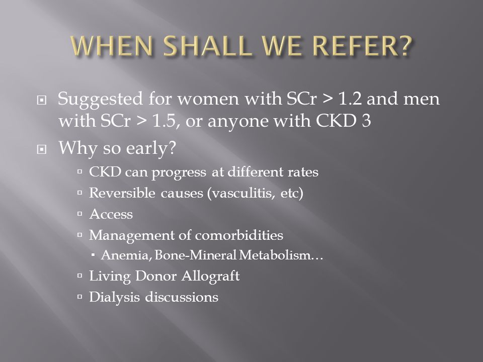  Suggested for women with SCr > 1.2 and men with SCr > 1.5, or anyone with CKD 3  Why so early?  CKD can progress at different rates  Reversible c