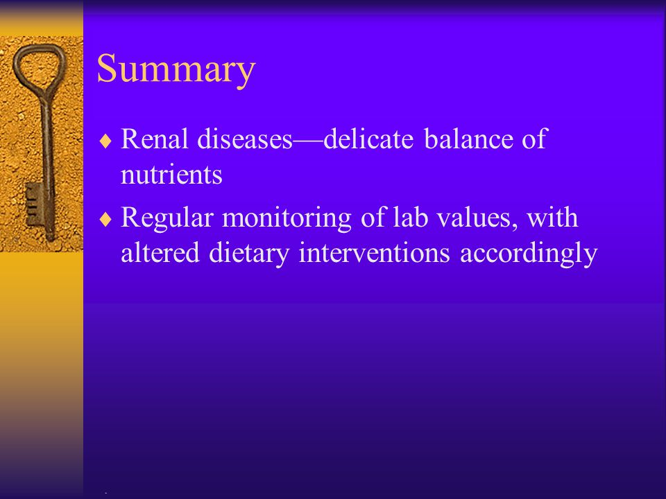 . Summary  Renal diseases—delicate balance of nutrients  Regular monitoring of lab values, with altered dietary interventions accordingly