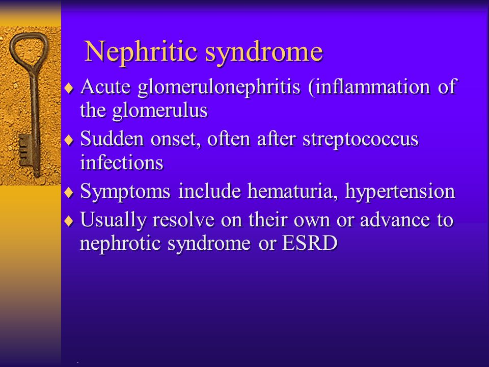 . Nephritic syndrome  Acute glomerulonephritis (inflammation of the glomerulus  Sudden onset, often after streptococcus infections  Symptoms includ