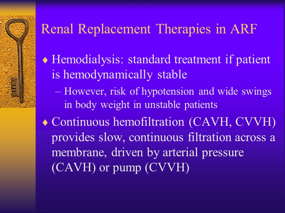 . Renal Replacement Therapies in ARF  Hemodialysis: standard treatment if patient is hemodynamically stable –However, risk of hypotension and wide sw