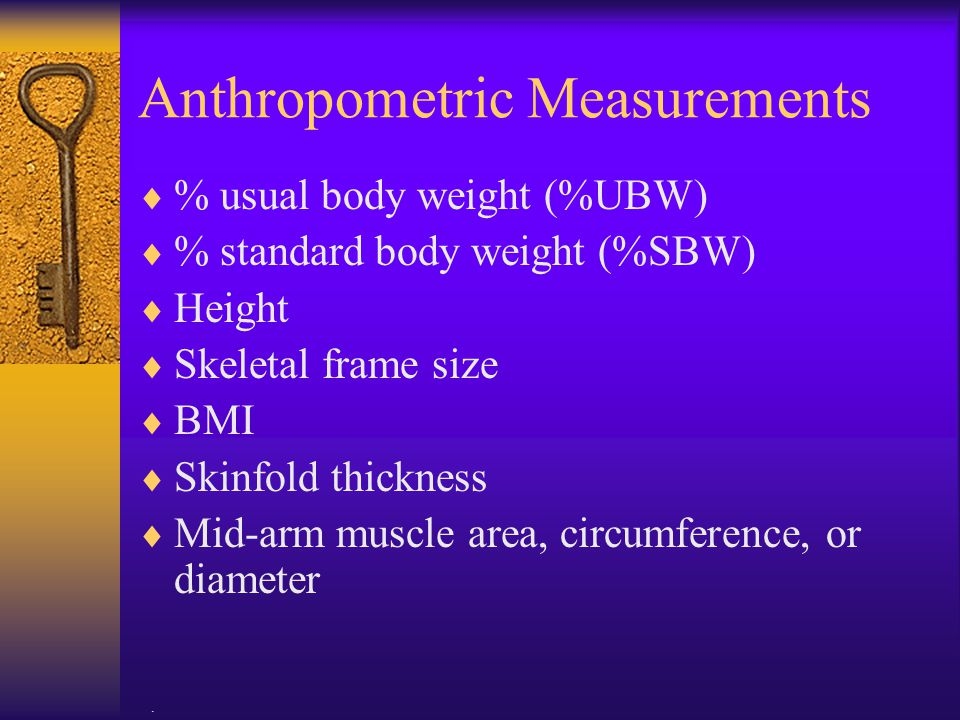 . Anthropometric Measurements  % usual body weight (%UBW)  % standard body weight (%SBW)  Height  Skeletal frame size  BMI  Skinfold thickness 