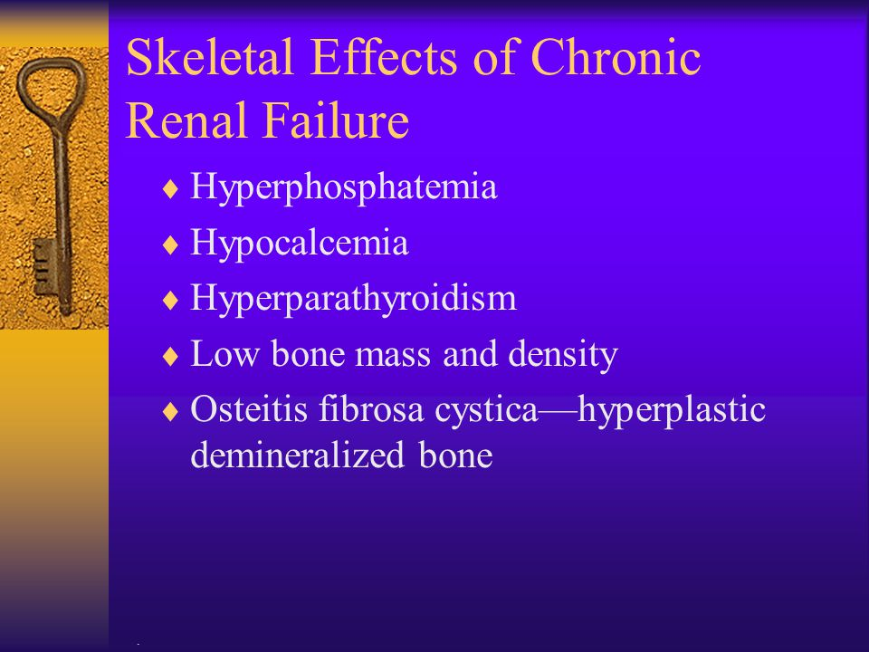 . Skeletal Effects of Chronic Renal Failure  Hyperphosphatemia  Hypocalcemia  Hyperparathyroidism  Low bone mass and density  Osteitis fibrosa cy