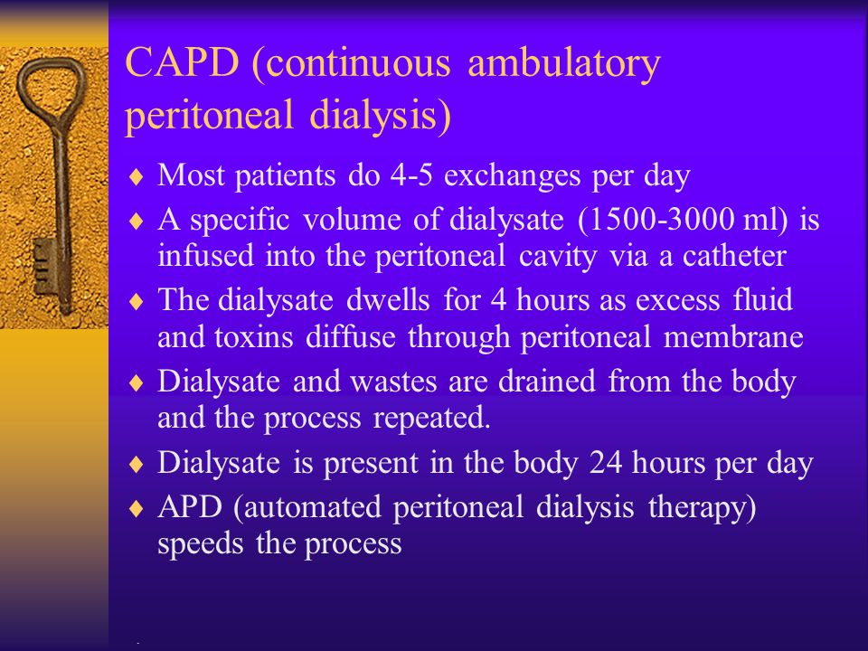 . CAPD (continuous ambulatory peritoneal dialysis)  Most patients do 4-5 exchanges per day  A specific volume of dialysate (1500-3000 ml) is infused