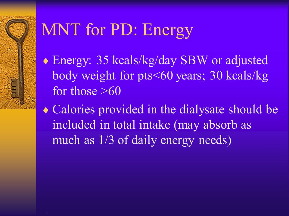 . MNT for PD: Energy  Energy: 35 kcals/kg/day SBW or adjusted body weight for pts 60  Calories provided in the dialysate should be included in total