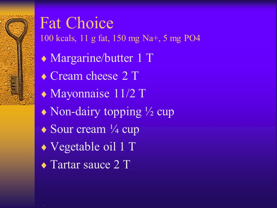 . Fat Choice 100 kcals, 11 g fat, 150 mg Na+, 5 mg PO4  Margarine/butter 1 T  Cream cheese 2 T  Mayonnaise 11/2 T  Non-dairy topping ½ cup  Sour