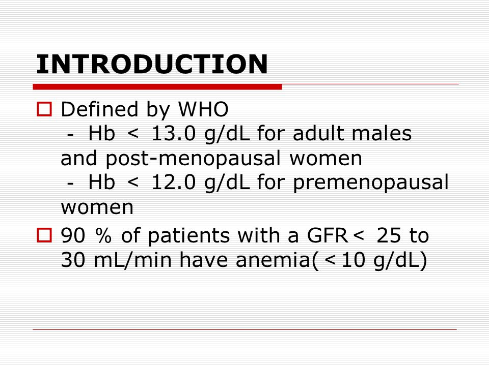 INTRODUCTION  Defined by WHO - Hb < 13.0 g/dL for adult males and post-menopausal women - Hb < 12.0 g/dL for premenopausal women  90 % of patients with a GFR < 25 to 30 mL/min have anemia( < 10 g/dL)