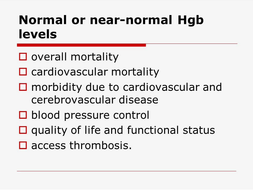 Normal or near-normal Hgb levels  overall mortality  cardiovascular mortality  morbidity due to cardiovascular and cerebrovascular disease  blood pressure control  quality of life and functional status  access thrombosis.