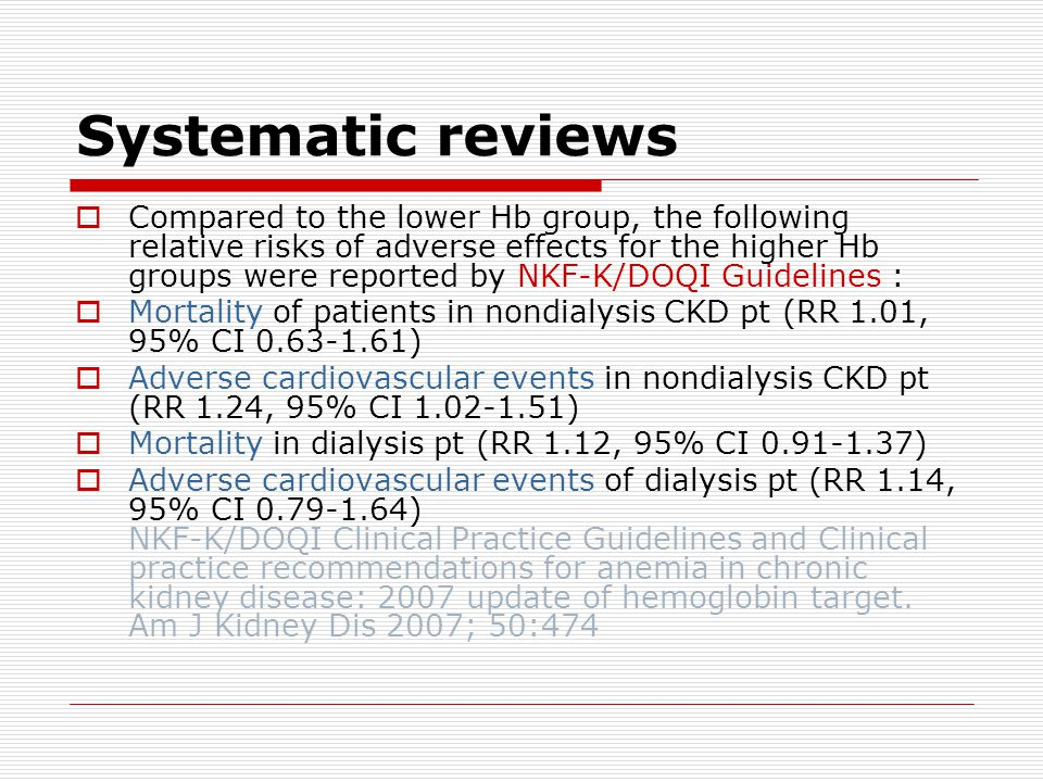 Systematic reviews  Compared to the lower Hb group, the following relative risks of adverse effects for the higher Hb groups were reported by NKF-K/DOQI Guidelines :  Mortality of patients in nondialysis CKD pt (RR 1.01, 95% CI 0.63-1.61)  Adverse cardiovascular events in nondialysis CKD pt (RR 1.24, 95% CI 1.02-1.51)  Mortality in dialysis pt (RR 1.12, 95% CI 0.91-1.37)  Adverse cardiovascular events of dialysis pt (RR 1.14, 95% CI 0.79-1.64) NKF-K/DOQI Clinical Practice Guidelines and Clinical practice recommendations for anemia in chronic kidney disease: 2007 update of hemoglobin target.