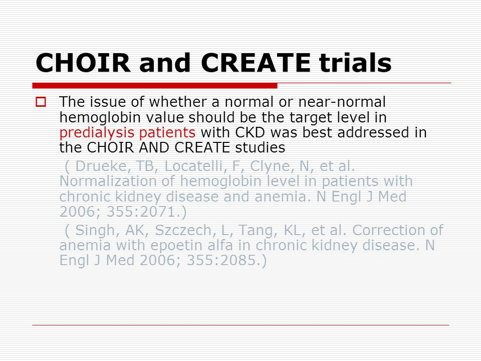 CHOIR and CREATE trials  The issue of whether a normal or near-normal hemoglobin value should be the target level in predialysis patients with CKD was best addressed in the CHOIR AND CREATE studies ( Drueke, TB, Locatelli, F, Clyne, N, et al.