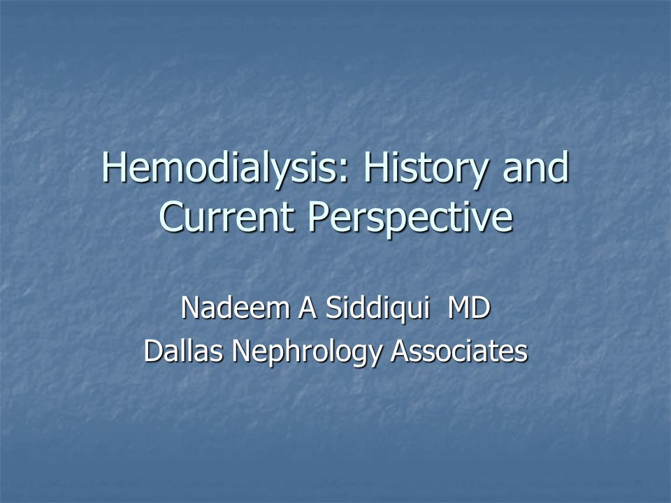 Hemodialysis: History and Current Perspective Nadeem A Siddiqui MD Dallas Nephrology Associates
