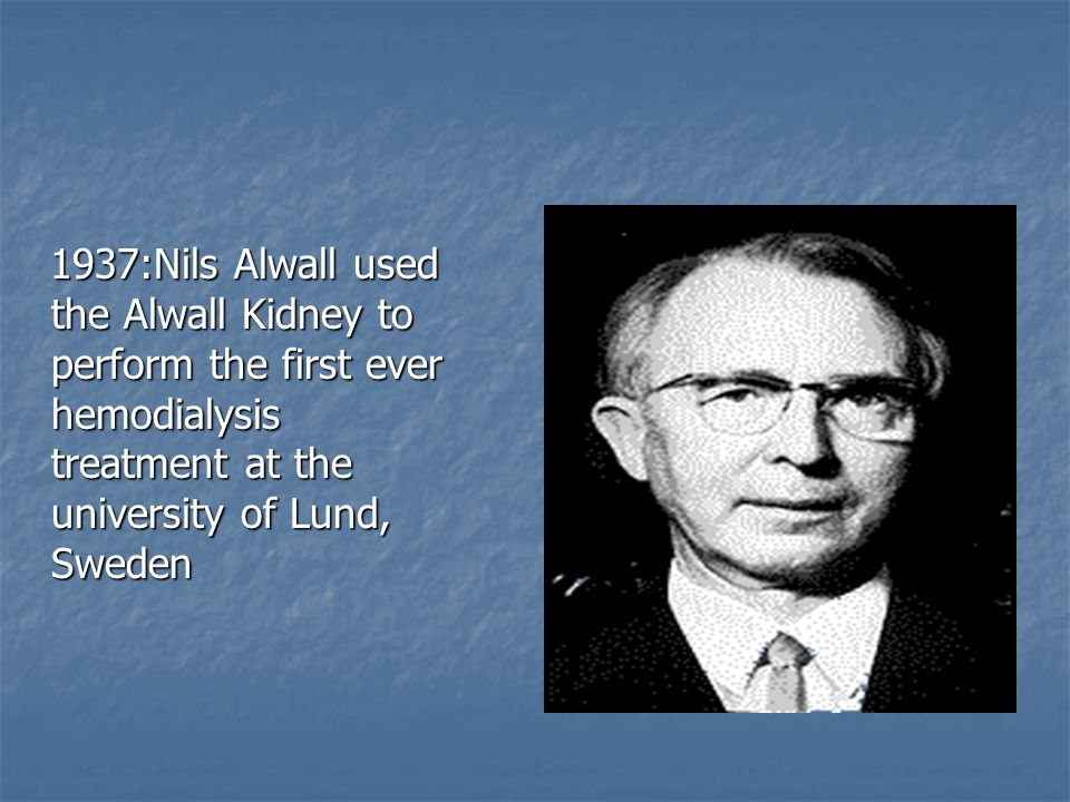 1937:Nils Alwall used the Alwall Kidney to perform the first ever hemodialysis treatment at the university of Lund, Sweden 1937:Nils Alwall used the Alwall Kidney to perform the first ever hemodialysis treatment at the university of Lund, Sweden