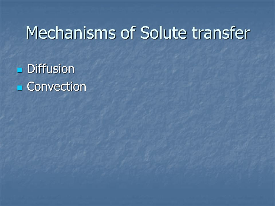 Mechanisms of Solute transfer Diffusion Diffusion Convection Convection