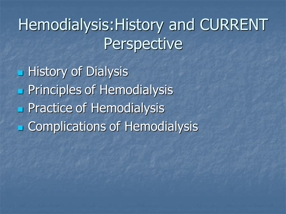Hemodialysis:History and CURRENT Perspective History of Dialysis History of Dialysis Principles of Hemodialysis Principles of Hemodialysis Practice of Hemodialysis Practice of Hemodialysis Complications of Hemodialysis Complications of Hemodialysis