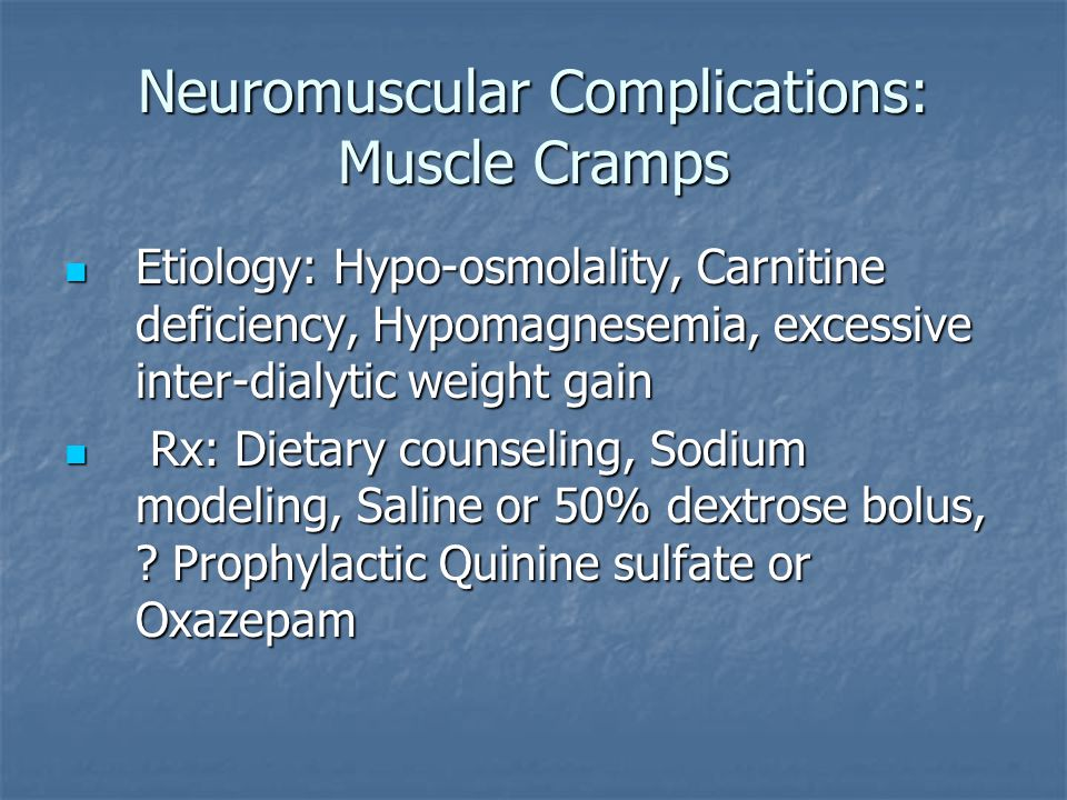 Neuromuscular Complications: Muscle Cramps Etiology: Hypo-osmolality, Carnitine deficiency, Hypomagnesemia, excessive inter-dialytic weight gain Etiol