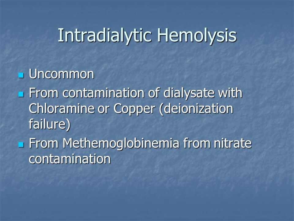 Intradialytic Hemolysis Uncommon Uncommon From contamination of dialysate with Chloramine or Copper (deionization failure) From contamination of dialy