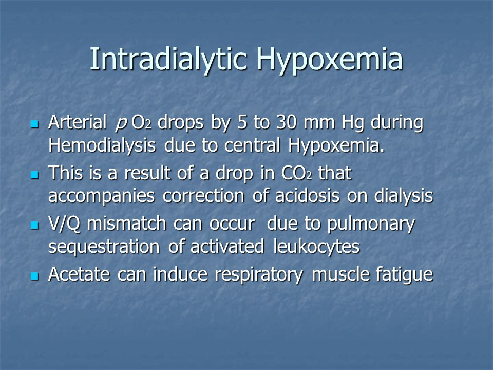 Intradialytic Hypoxemia Arterial p O 2 drops by 5 to 30 mm Hg during Hemodialysis due to central Hypoxemia. Arterial p O 2 drops by 5 to 30 mm Hg duri