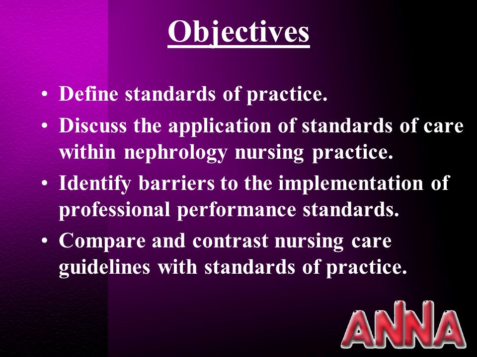 Mission Statement ANNA will advance nephrology nursing practice and positively influence outcomes for patients with kidney or other disease processes requiring replacement therapies through advocacy, scholarship, and excellence.