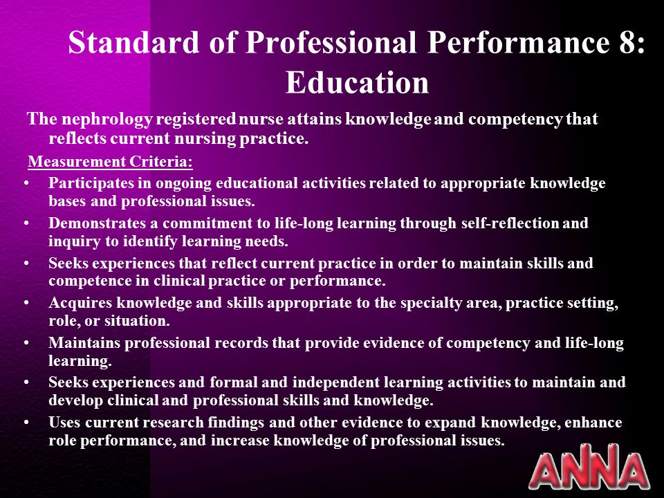 Standard of Professional Performance 8: Education The nephrology registered nurse attains knowledge and competency that reflects current nursing practice.
