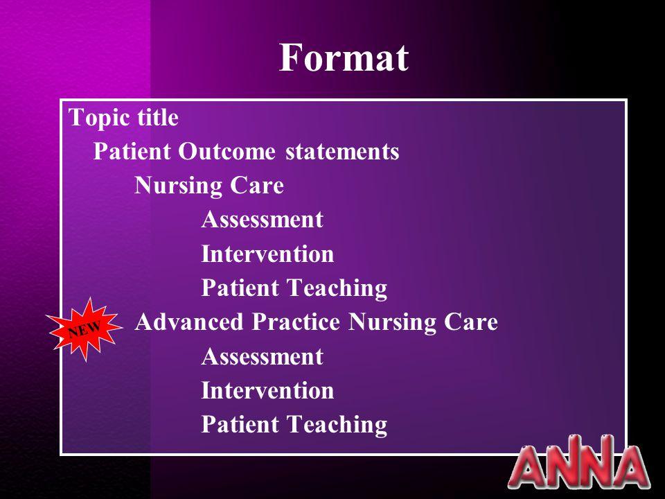 Format Topic title Patient Outcome statements Nursing Care Assessment Intervention Patient Teaching Advanced Practice Nursing Care Assessment Intervention Patient Teaching NEW