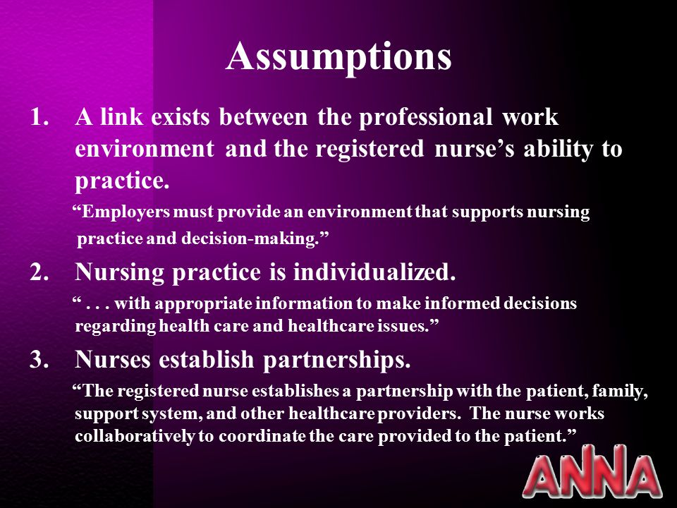 Assumptions 1.A link exists between the professional work environment and the registered nurse's ability to practice.