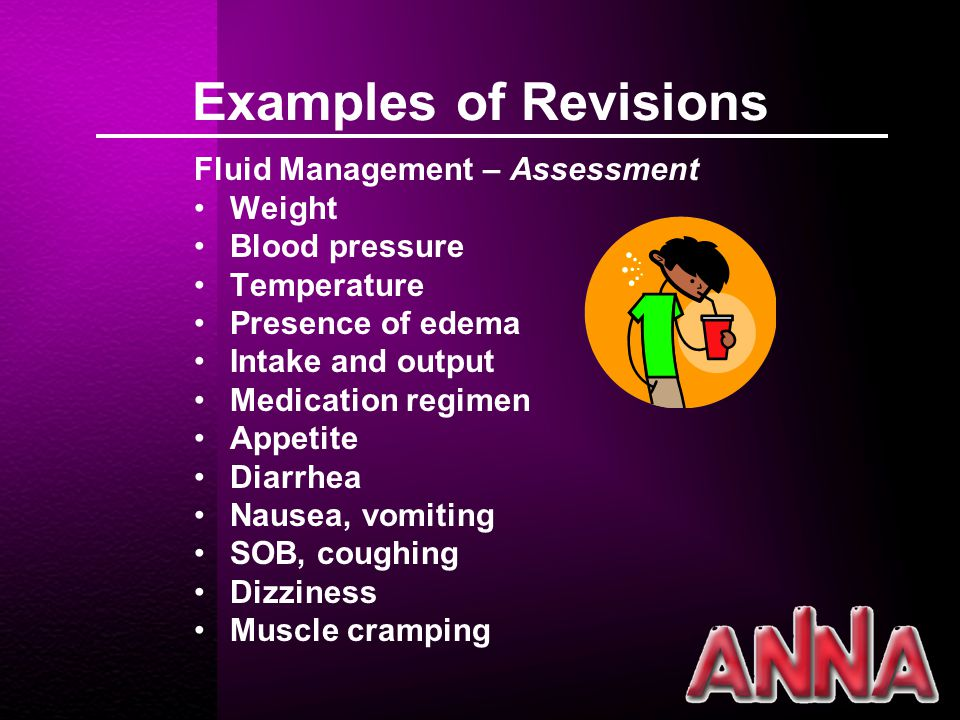 Examples of Revisions Fluid Management – Assessment Weight Blood pressure Temperature Presence of edema Intake and output Medication regimen Appetite Diarrhea Nausea, vomiting SOB, coughing Dizziness Muscle cramping