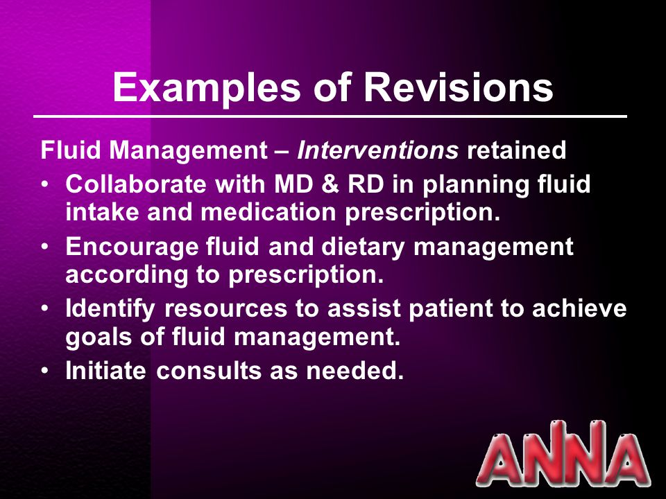 Examples of Revisions Fluid Management – Interventions retained Collaborate with MD & RD in planning fluid intake and medication prescription.