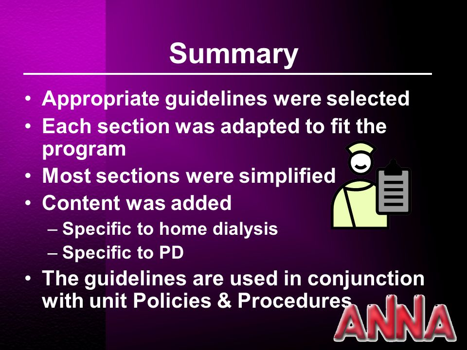 Summary Appropriate guidelines were selected Each section was adapted to fit the program Most sections were simplified Content was added –Specific to home dialysis –Specific to PD The guidelines are used in conjunction with unit Policies & Procedures