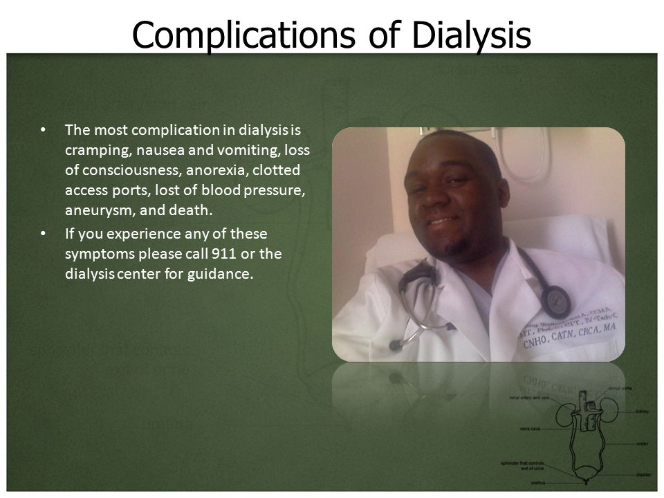 Complications of Dialysis The most complication in dialysis is cramping, nausea and vomiting, loss of consciousness, anorexia, clotted access ports, lost of blood pressure, aneurysm, and death.