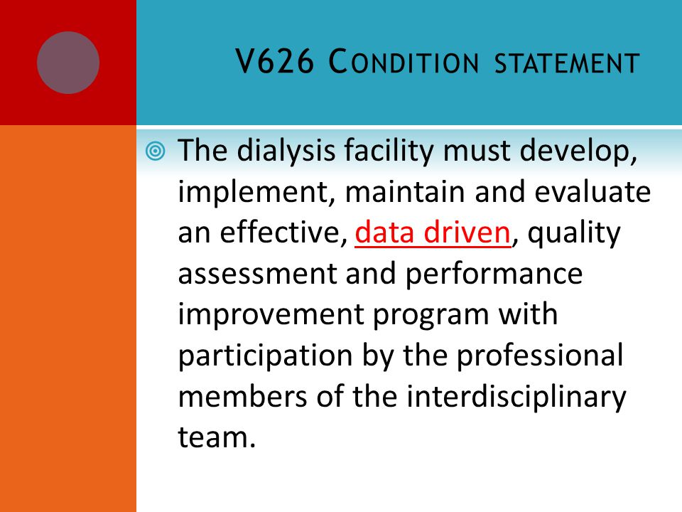 V626 C ONDITION STATEMENT  The dialysis facility must develop, implement, maintain and evaluate an effective, data driven, quality assessment and performance improvement program with participation by the professional members of the interdisciplinary team.