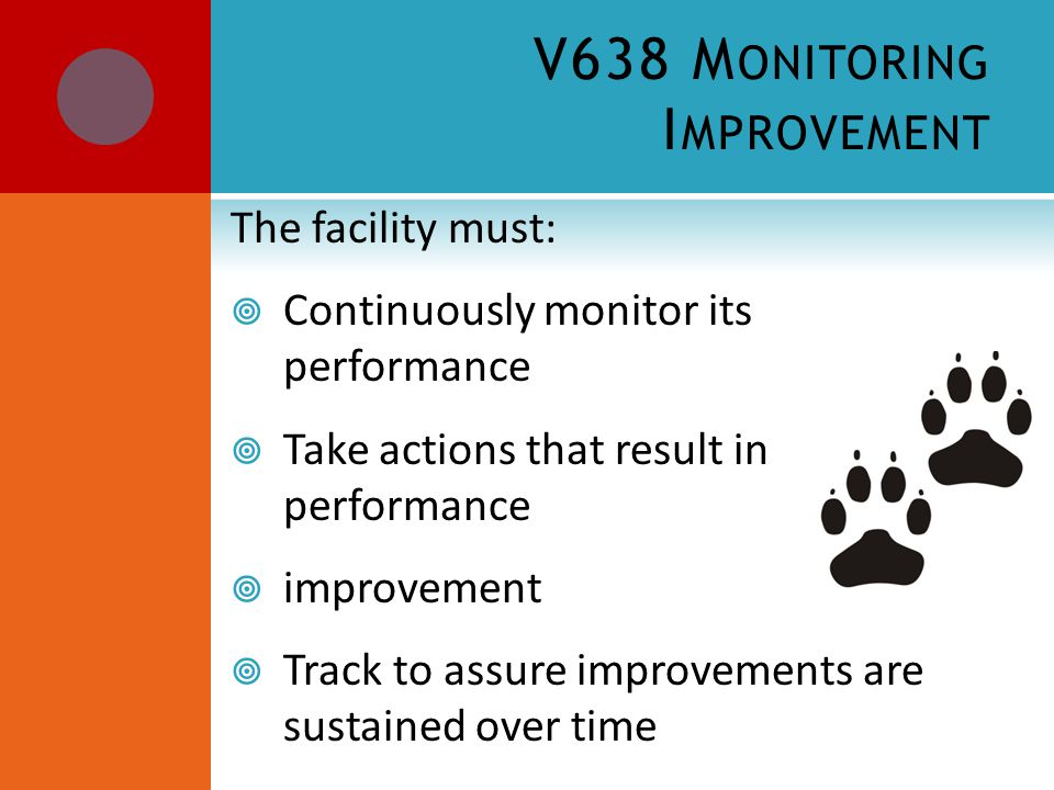 V638 M ONITORING I MPROVEMENT The facility must:  Continuously monitor its performance  Take actions that result in performance  improvement  Track to assure improvements are sustained over time