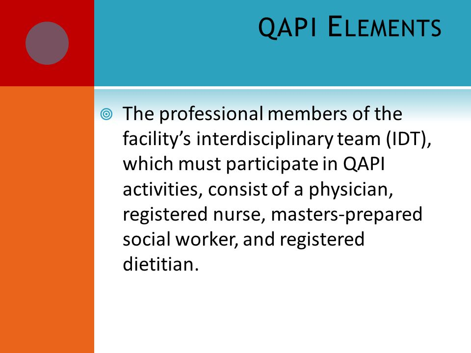 QAPI E LEMENTS  The professional members of the facility's interdisciplinary team (IDT), which must participate in QAPI activities, consist of a physician, registered nurse, masters-prepared social worker, and registered dietitian.
