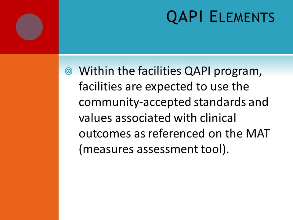 QAPI E LEMENTS  Within the facilities QAPI program, facilities are expected to use the community-accepted standards and values associated with clinical outcomes as referenced on the MAT (measures assessment tool).