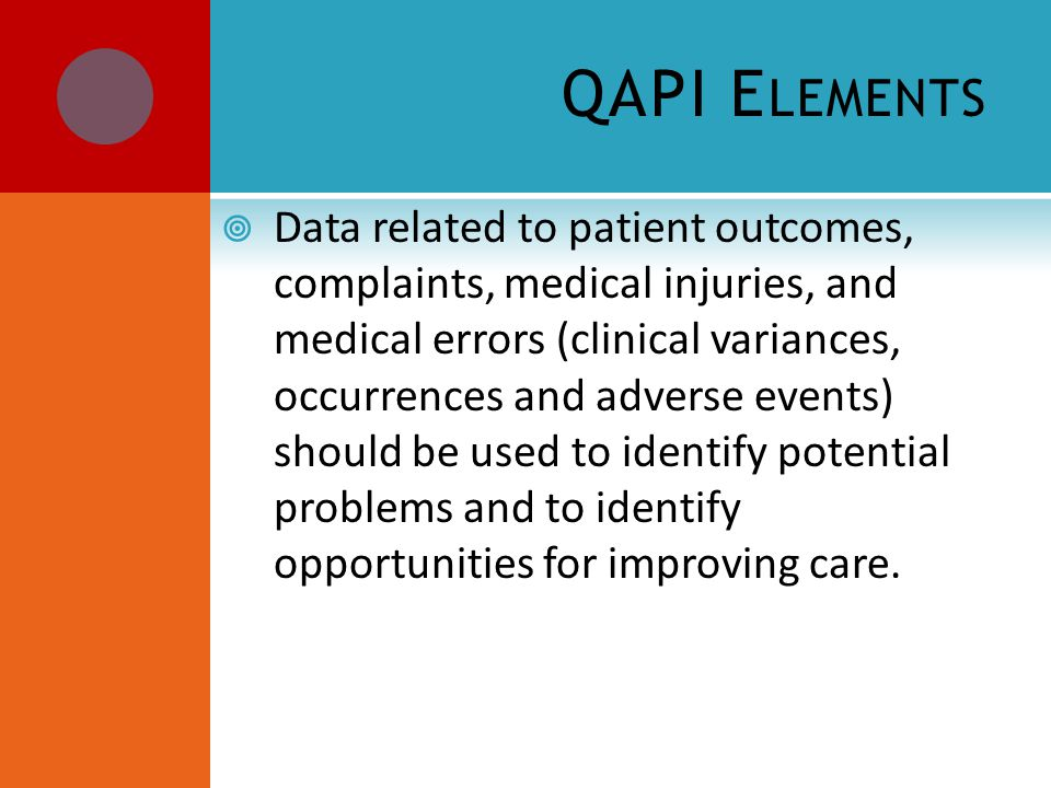 QAPI E LEMENTS  Data related to patient outcomes, complaints, medical injuries, and medical errors (clinical variances, occurrences and adverse events) should be used to identify potential problems and to identify opportunities for improving care.