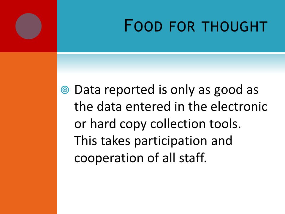 F OOD FOR THOUGHT  Data reported is only as good as the data entered in the electronic or hard copy collection tools.
