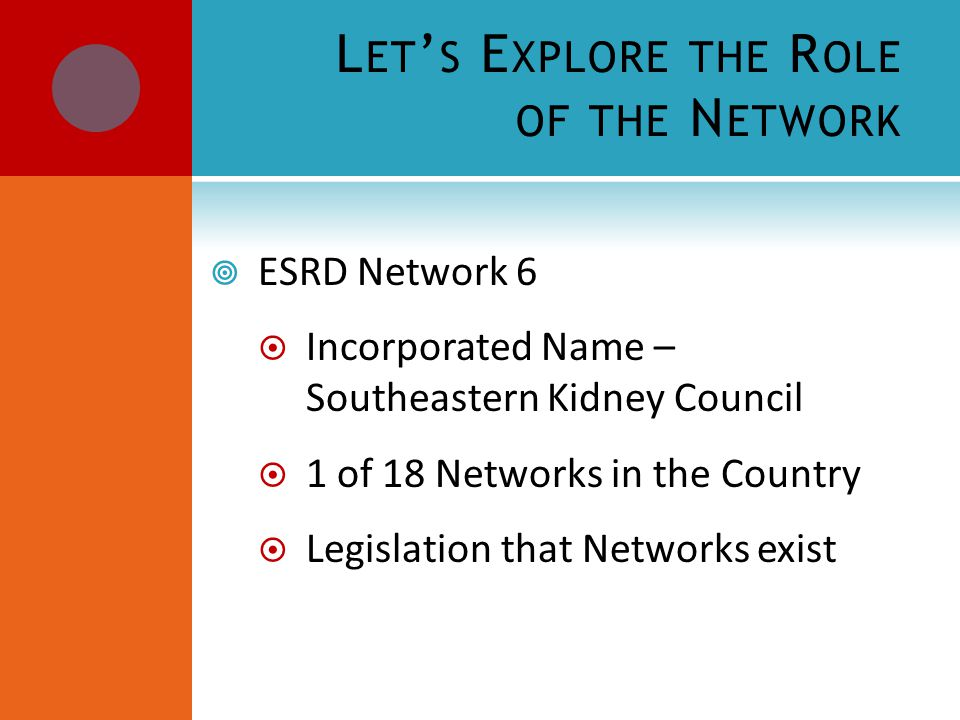 L ET ' S E XPLORE THE R OLE OF THE N ETWORK  ESRD Network 6  Incorporated Name – Southeastern Kidney Council  1 of 18 Networks in the Country  Legislation that Networks exist