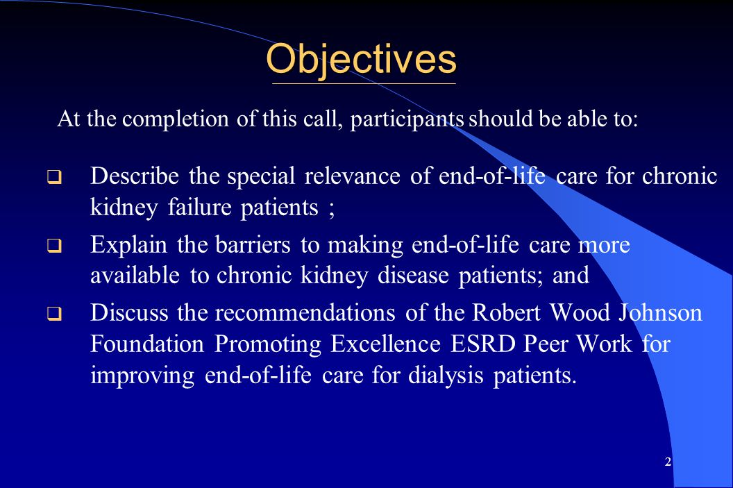 2 Objectives  Describe the special relevance of end-of-life care for chronic kidney failure patients ;  Explain the barriers to making end-of-life care more available to chronic kidney disease patients; and  Discuss the recommendations of the Robert Wood Johnson Foundation Promoting Excellence ESRD Peer Work for improving end-of-life care for dialysis patients.