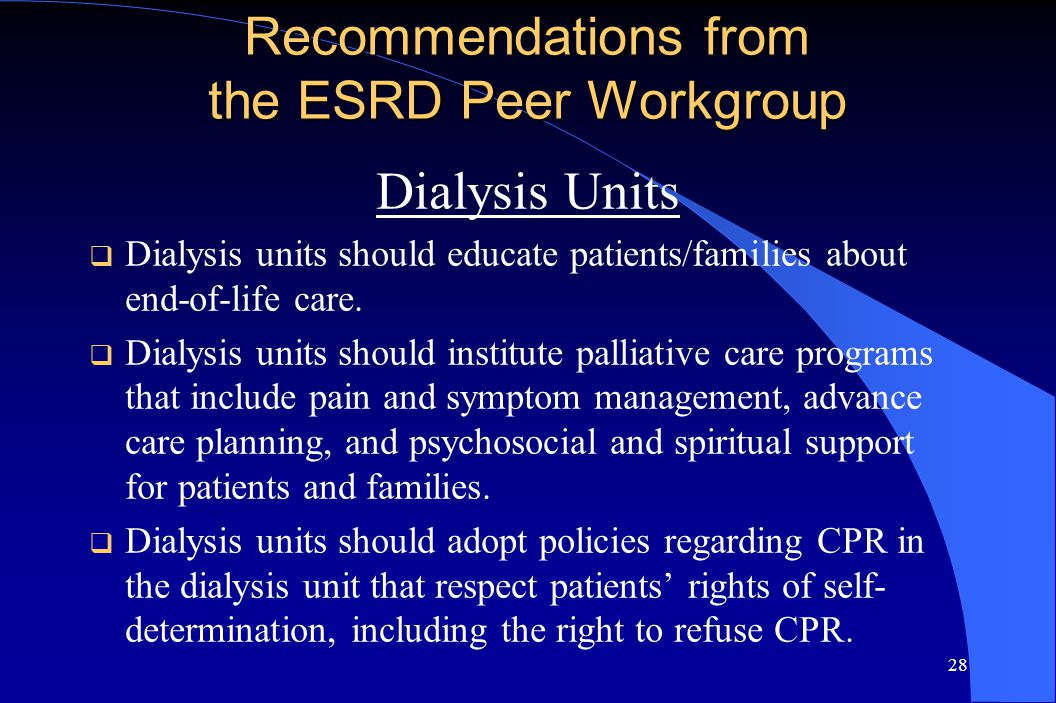 28 Recommendations from the ESRD Peer Workgroup Dialysis Units  Dialysis units should educate patients/families about end-of-life care.