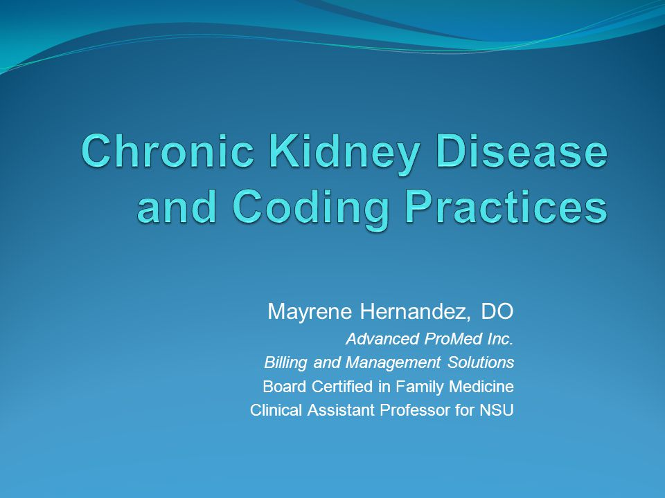 Chronic Kidney Disease Webinar Objectives Identify correct coding practices for Chronic Kidney Disease (CKD) staging utilizing GFR calculations and how to code for renal complications of severe and advanced CKD.